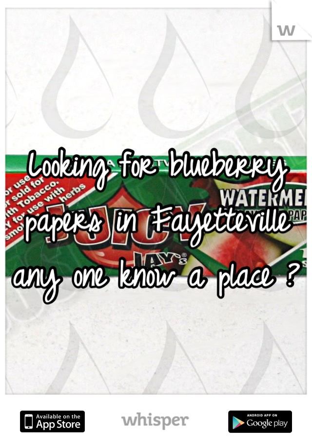 Looking for blueberry papers in Fayetteville any one know a place ?
