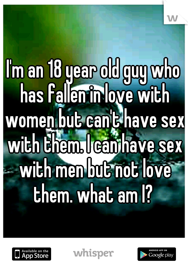 I'm an 18 year old guy who has fallen in love with women but can't have sex with them. I can have sex with men but not love them. what am I?