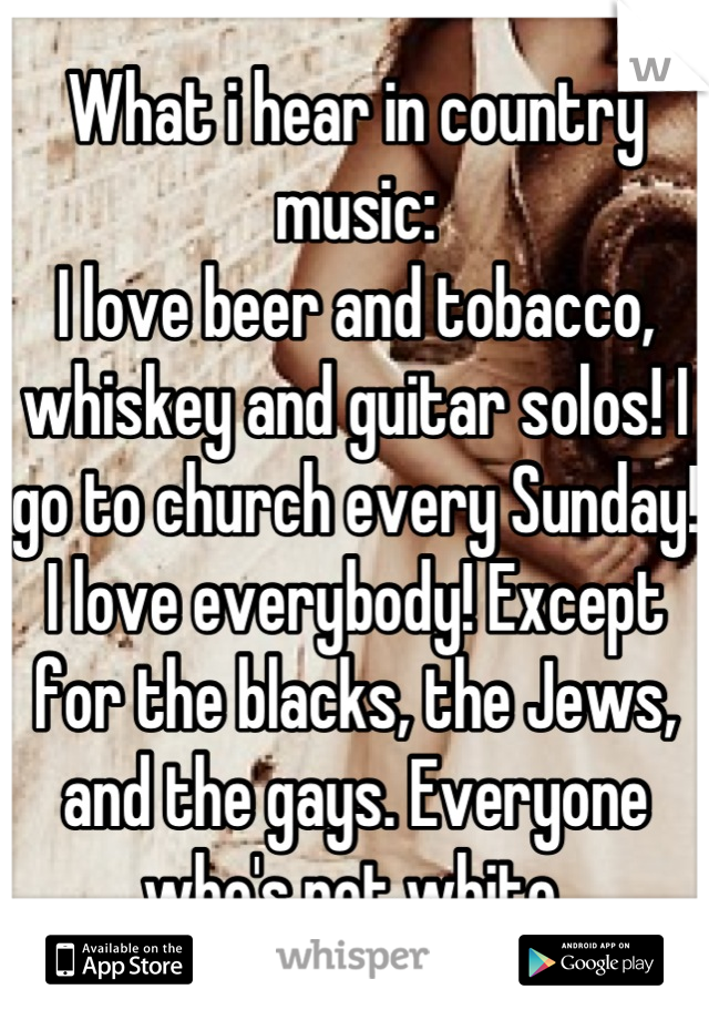 What i hear in country music: I love beer and tobacco, whiskey and guitar solos! I go to church every Sunday! I love everybody! Except for the blacks, the Jews, and the gays. Everyone who's not white.