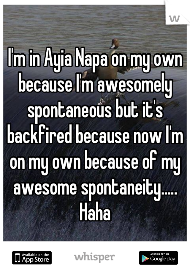 I'm in Ayia Napa on my own because I'm awesomely spontaneous but it's backfired because now I'm on my own because of my awesome spontaneity..... Haha
