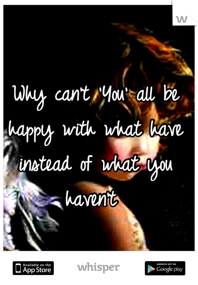 Why can't 'You' all be happy with what have instead of what you haven't