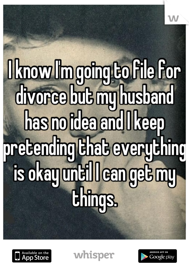 I know I'm going to file for divorce but my husband has no idea and I keep pretending that everything is okay until I can get my things.