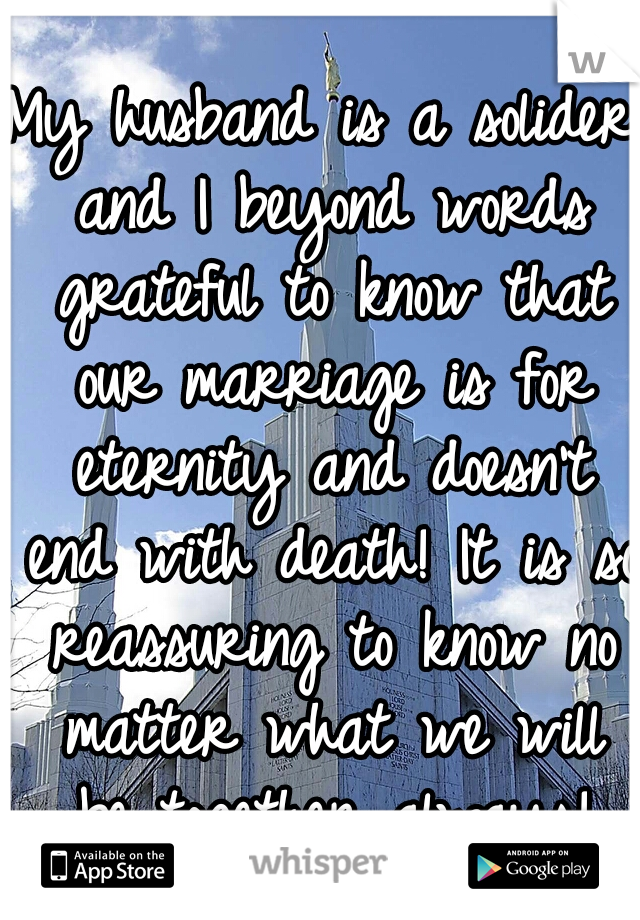 My husband is a solider and I beyond words grateful to know that our marriage is for eternity and doesn't end with death! It is so reassuring to know no matter what we will be together always!
