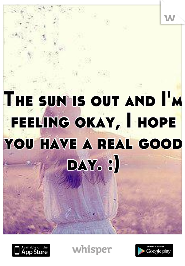 The sun is out and I'm feeling okay, I hope you have a real good day. :)