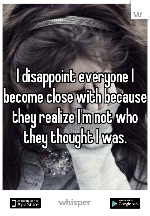 I disappoint everyone I become close with because they realize I'm not who they thought I was.