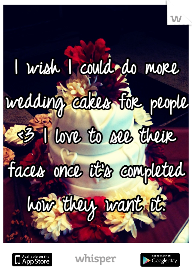 I wish I could do more wedding cakes for people <3 I love to see their faces once it's completed how they want it.