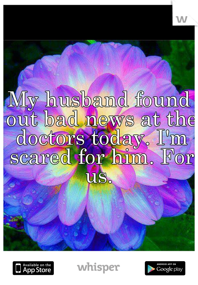 My husband found out bad news at the doctors today. I'm scared for him. For us.