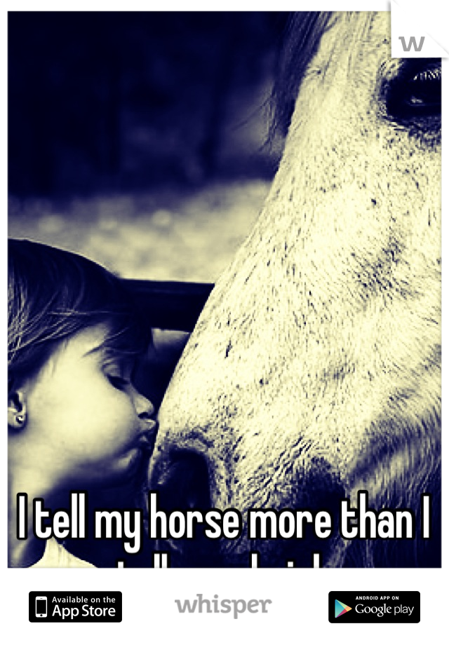 I tell my horse more than I tell my shrink
