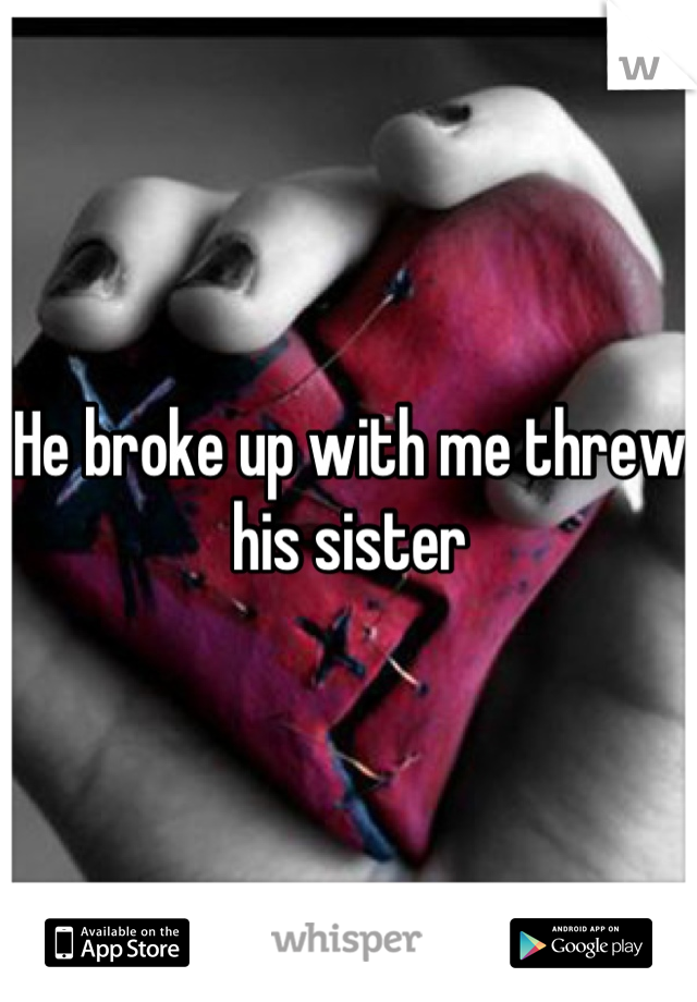 He broke up with me threw his sister