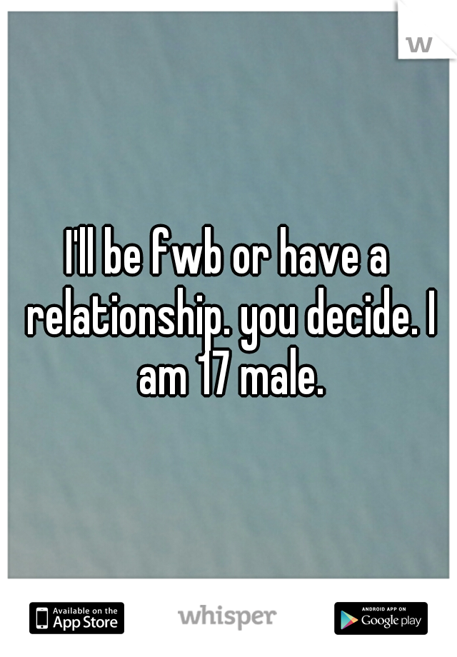 I'll be fwb or have a relationship. you decide. I am 17 male.