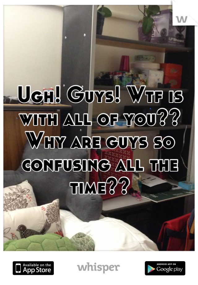 Ugh! Guys! Wtf is with all of you?? Why are guys so confusing all the time??