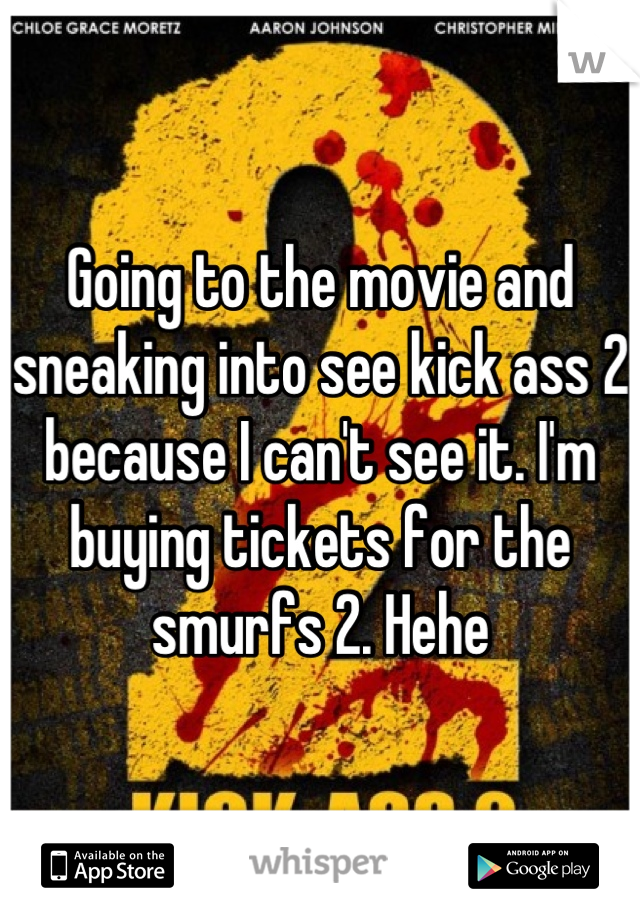 Going to the movie and sneaking into see kick ass 2 because I can't see it. I'm buying tickets for the smurfs 2. Hehe