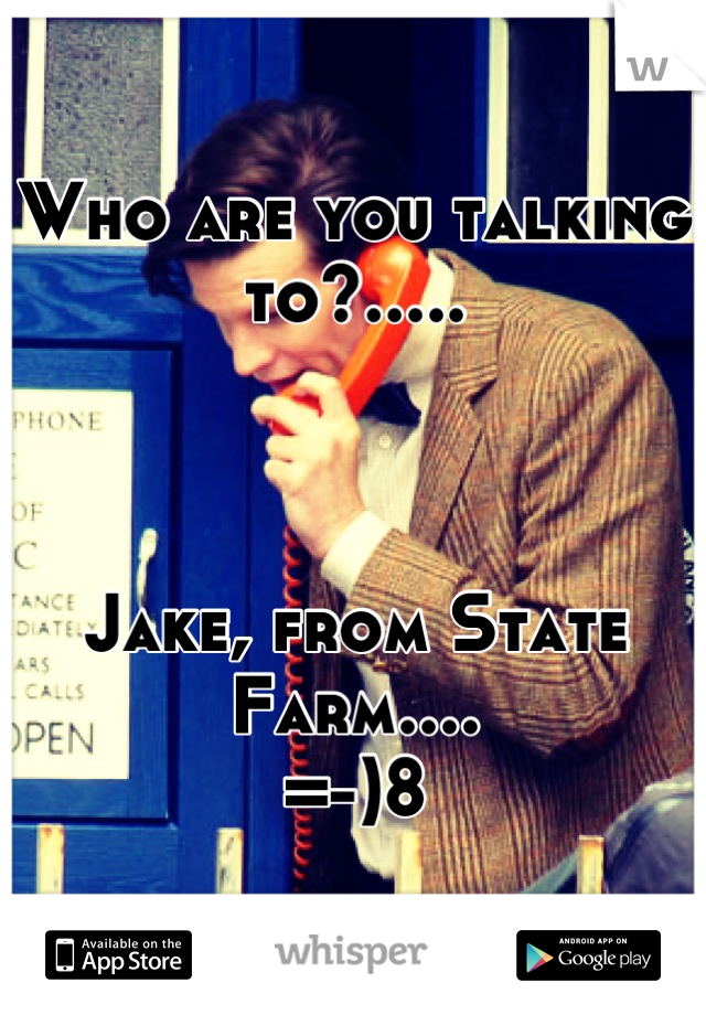 Who are you talking to?.....    Jake, from State Farm.... =-)8