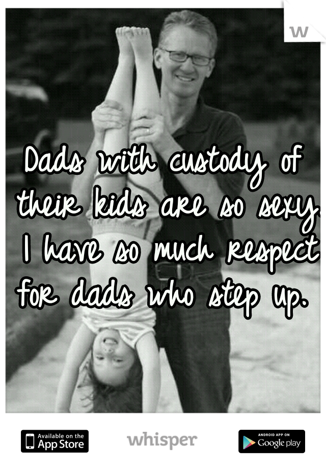 Dads with custody of their kids are so sexy. I have so much respect for dads who step up.