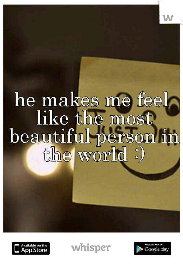 he makes me feel like the most beautiful person in the world :)