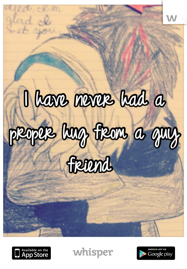 I have never had a proper hug from a guy friend