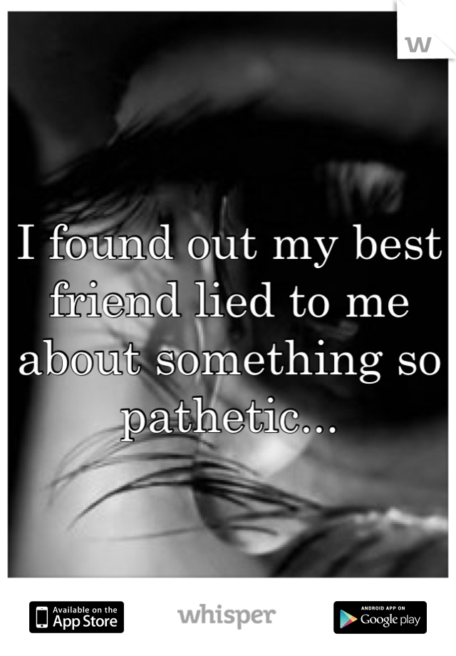 I found out my best friend lied to me about something so pathetic...