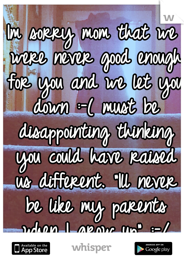 """Im sorry mom that we were never good enough for you and we let you down :-( must be disappointing thinking you could have raised us different. """"Ill never be like my parents when I grow up"""" :-/"""