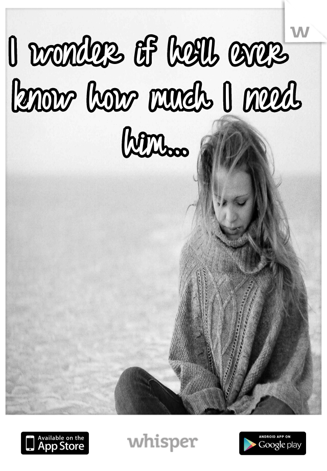 I wonder if he'll ever know how much I need him...
