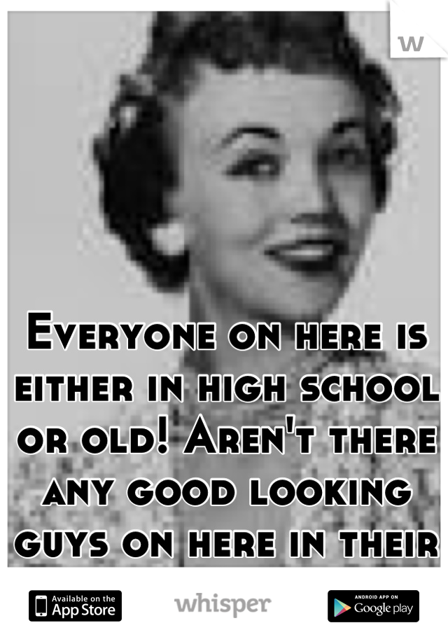 Everyone on here is either in high school or old! Aren't there any good looking guys on here in their 20s?