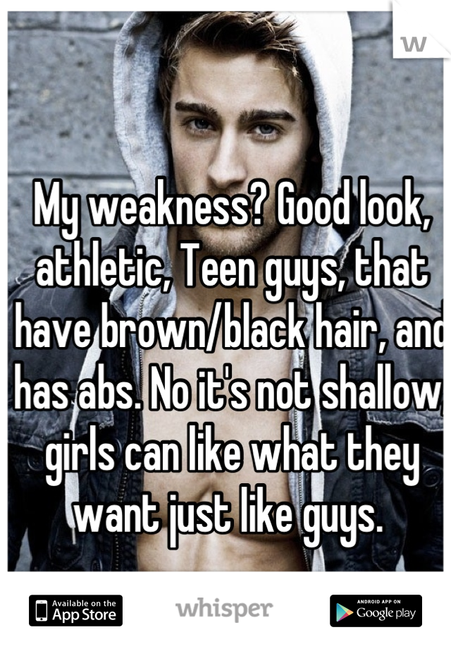 My weakness? Good look, athletic, Teen guys, that have brown/black hair, and has abs. No it's not shallow, girls can like what they want just like guys.