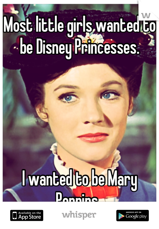 Most little girls wanted to be Disney Princesses.      I wanted to be Mary Poppins.