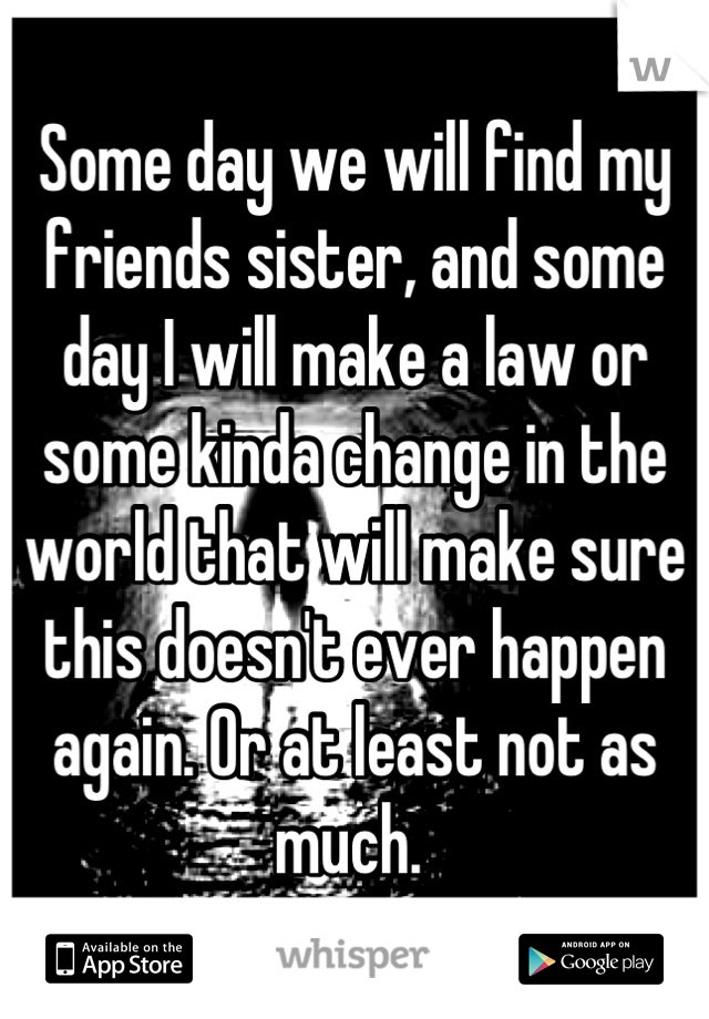 Some day we will find my friends sister, and some day I will make a law or some kinda change in the world that will make sure this doesn't ever happen again. Or at least not as much.