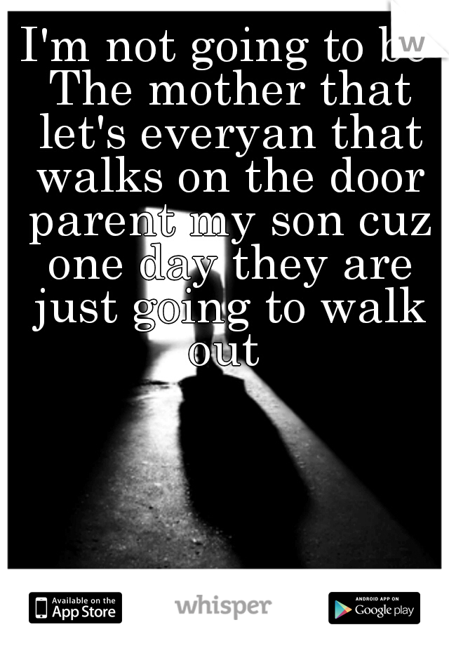 I'm not going to be The mother that let's everyan that walks on the door parent my son cuz one day they are just going to walk out