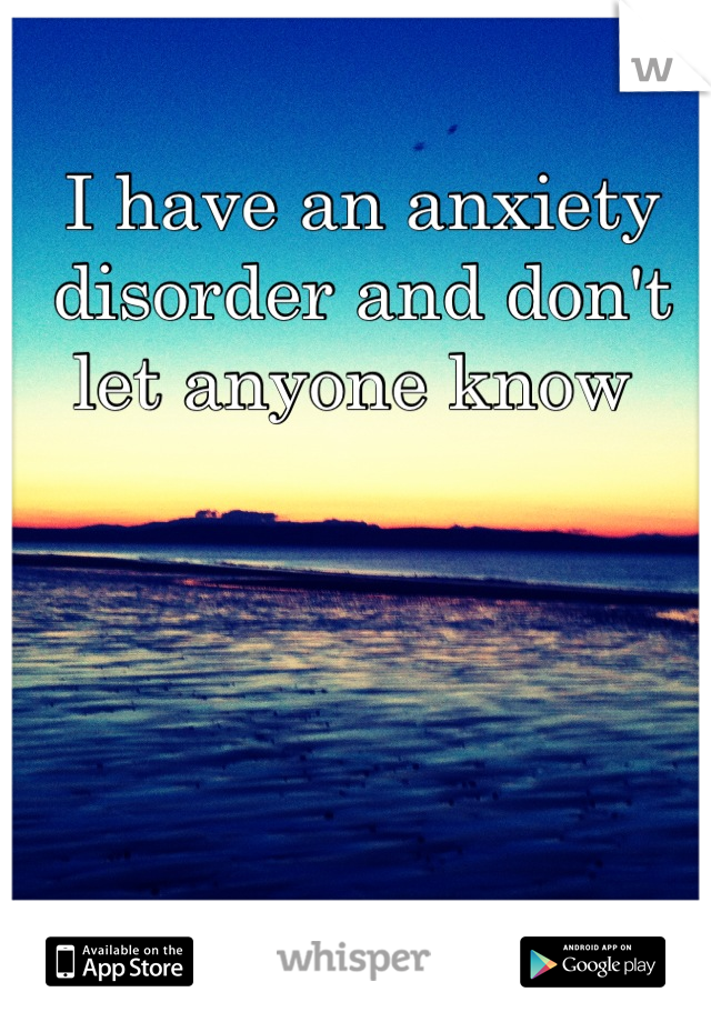 I have an anxiety disorder and don't let anyone know