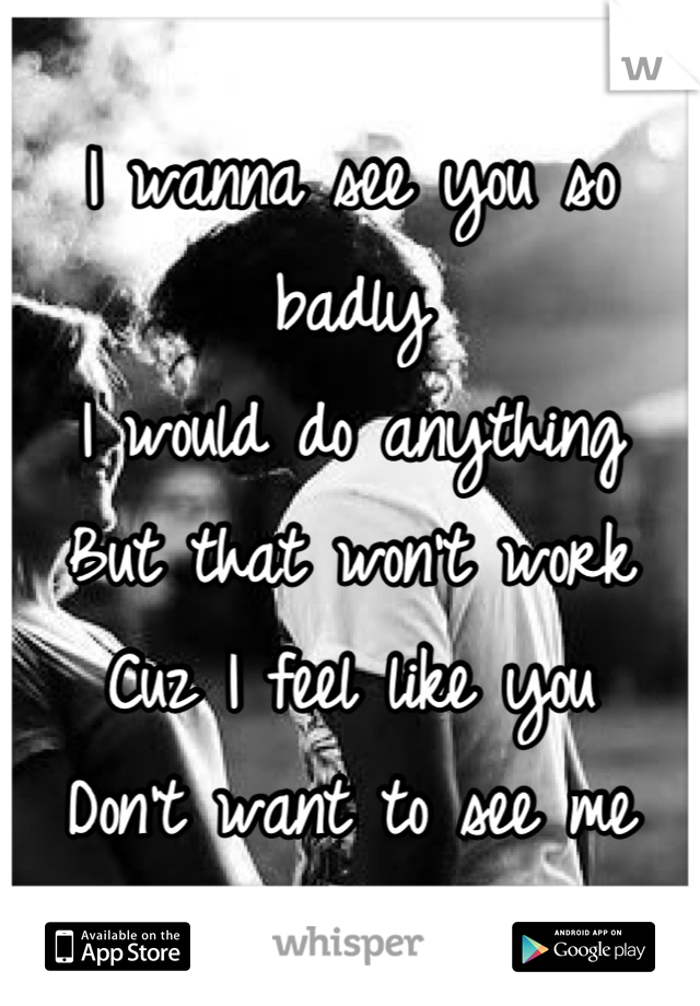 I wanna see you so badly I would do anything But that won't work Cuz I feel like you  Don't want to see me