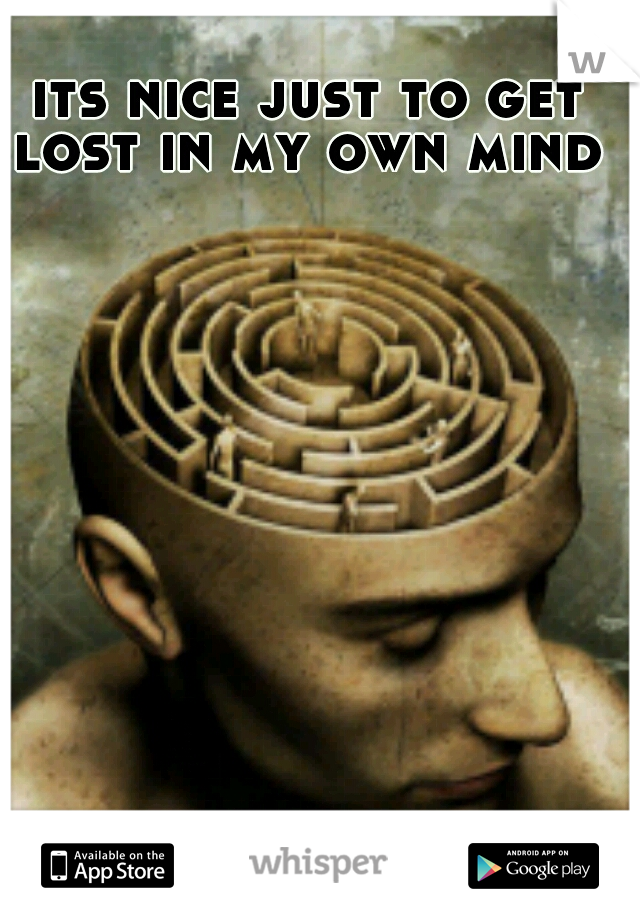 its nice just to get lost in my own mind