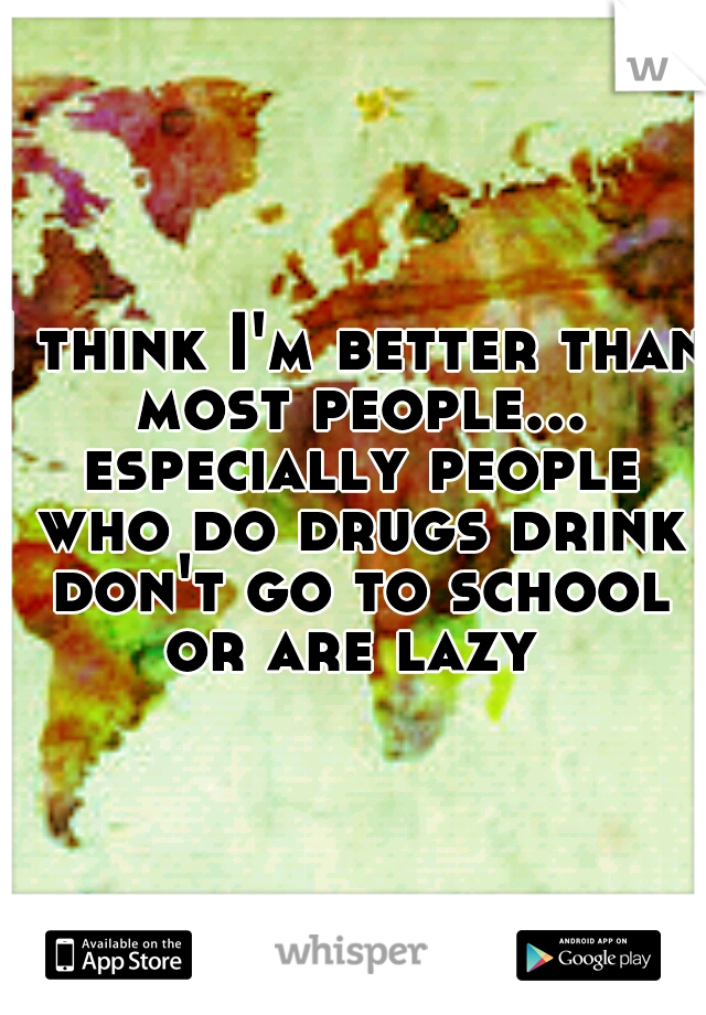 I think I'm better than most people... especially people who do drugs drink don't go to school or are lazy