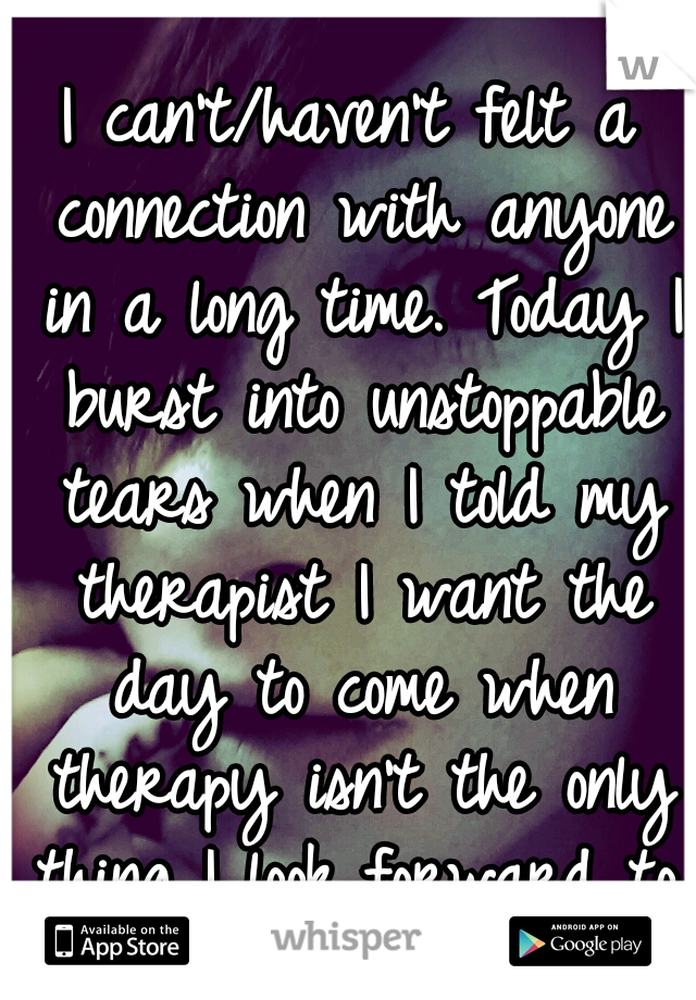 I can't/haven't felt a connection with anyone in a long time. Today I burst into unstoppable tears when I told my therapist I want the day to come when therapy isn't the only thing I look forward to.