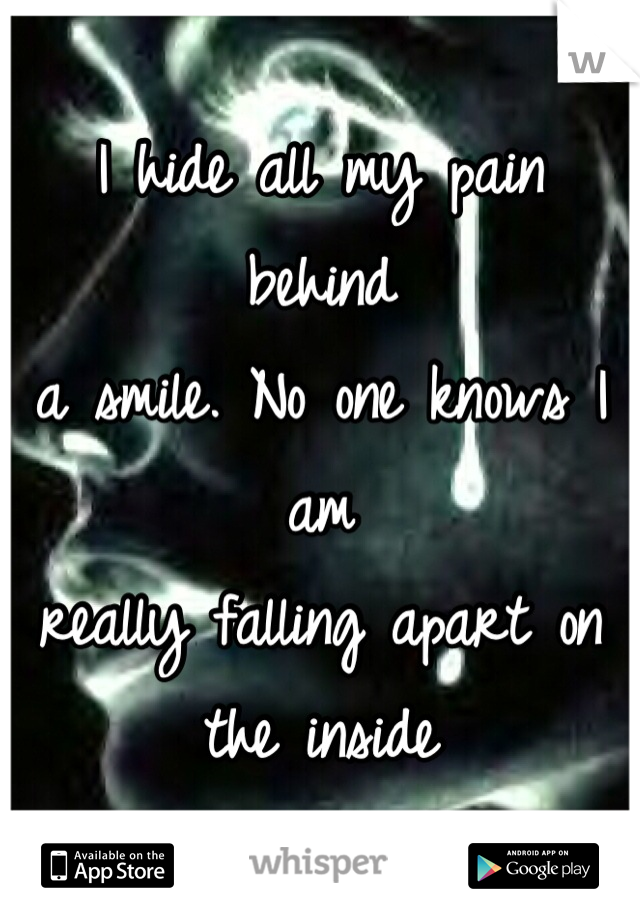 I hide all my pain behind a smile. No one knows I am really falling apart on the inside