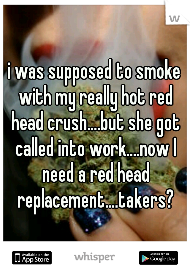 i was supposed to smoke with my really hot red head crush....but she got called into work....now I need a red head replacement....takers?