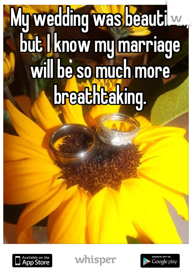My wedding was beautiful, but I know my marriage will be so much more breathtaking.