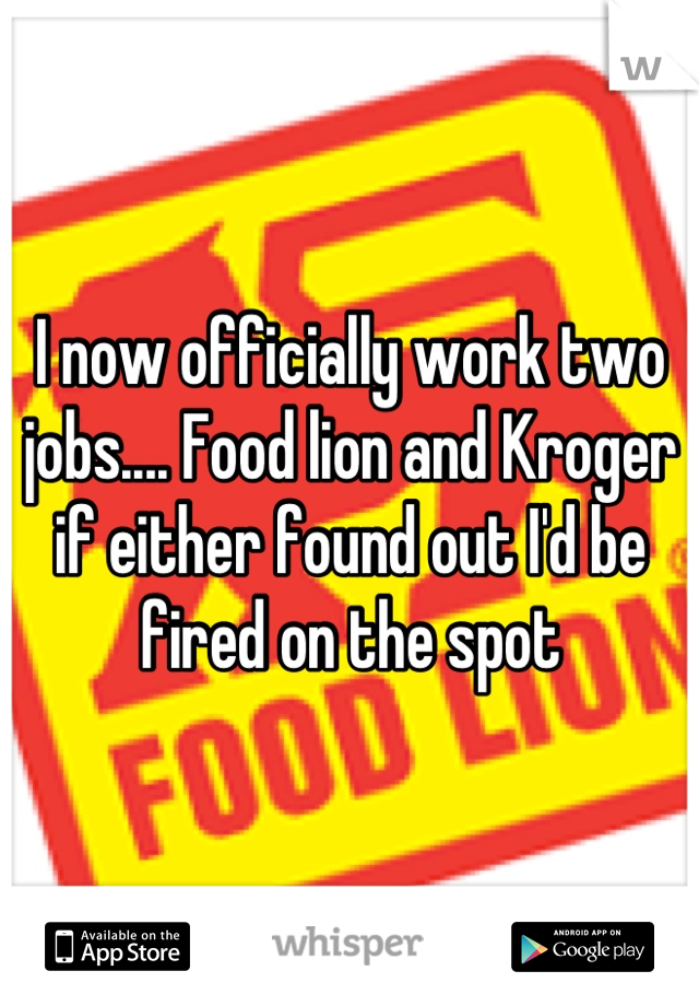 I now officially work two jobs.... Food lion and Kroger if either found out I'd be fired on the spot