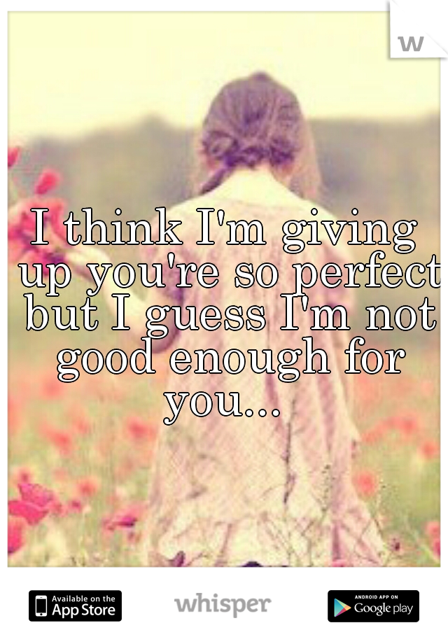 I think I'm giving up you're so perfect but I guess I'm not good enough for you...