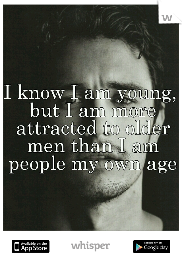 I know I am young, but I am more attracted to older men than I am people my own age.