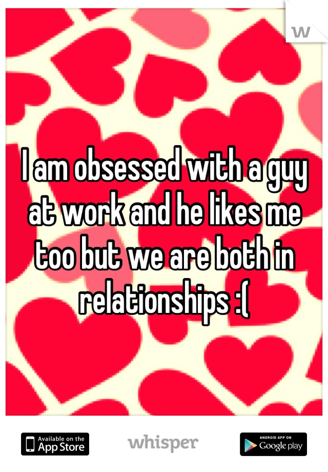 I am obsessed with a guy at work and he likes me too but we are both in relationships :(