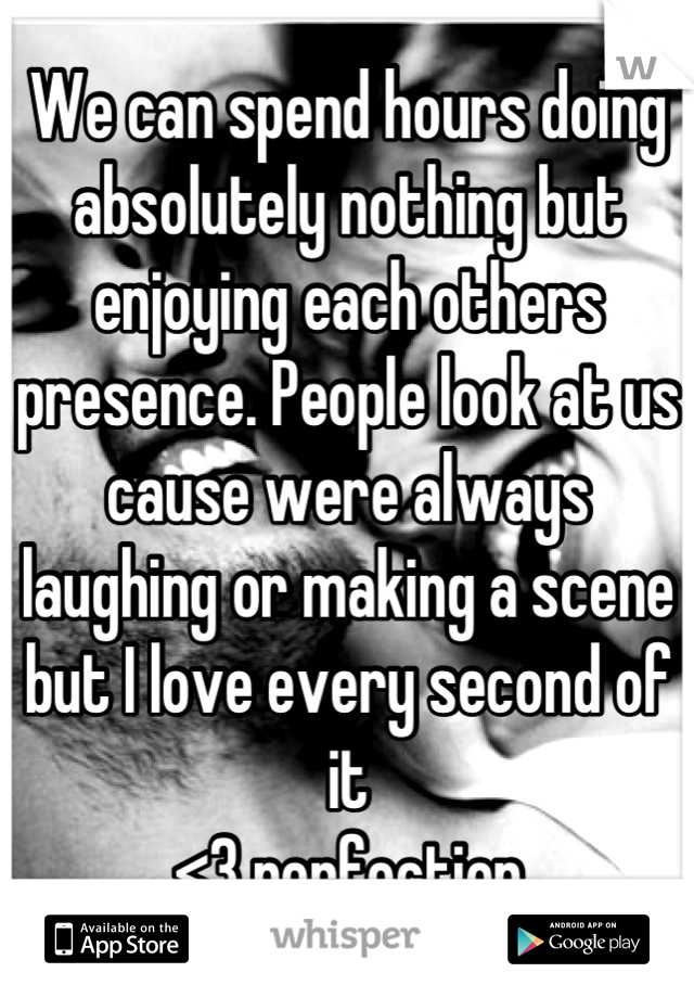 We can spend hours doing absolutely nothing but enjoying each others presence. People look at us cause were always laughing or making a scene but I love every second of it <3 perfection