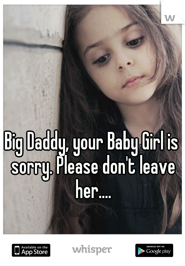 Big Daddy, your Baby Girl is sorry. Please don't leave her....