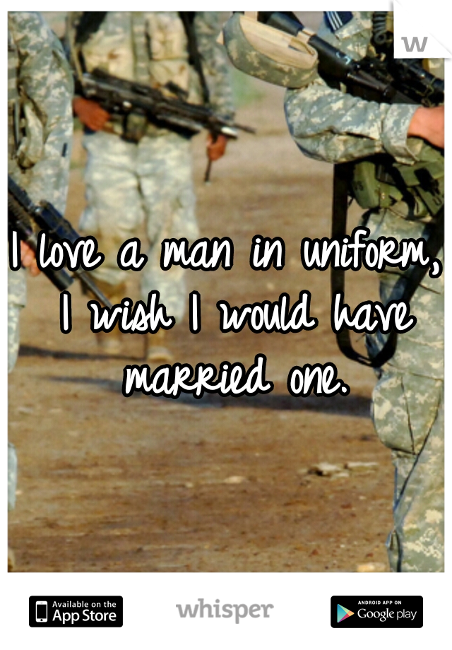 I love a man in uniform, I wish I would have married one.