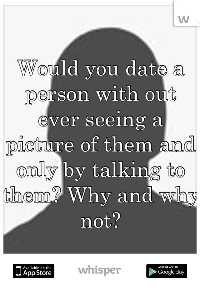 Would you date a person with out ever seeing a picture of them and only by talking to them? Why and why not?