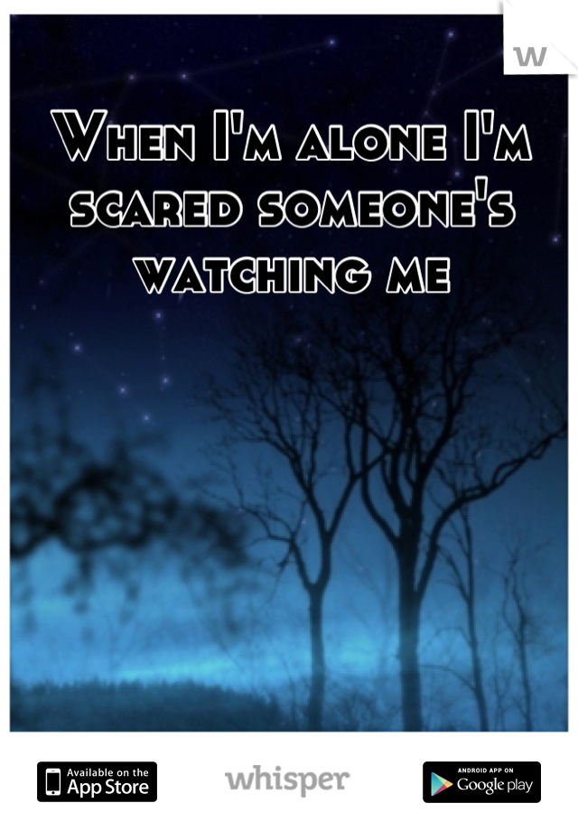 When I'm alone I'm scared someone's watching me