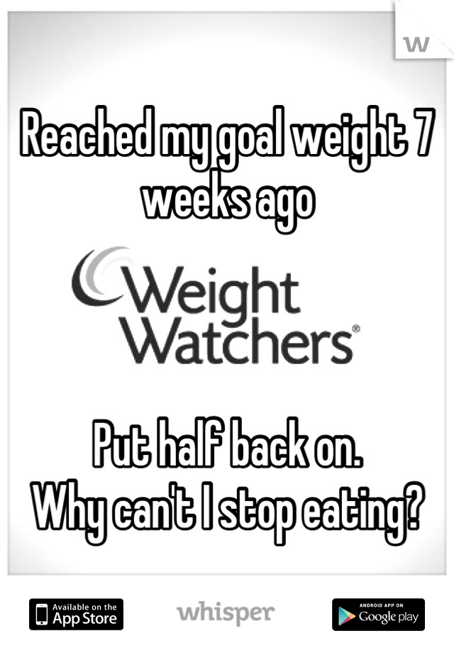 Reached my goal weight 7 weeks ago    Put half back on. Why can't I stop eating?