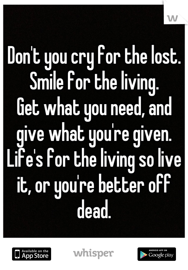 Don't you cry for the lost.  Smile for the living. Get what you need, and give what you're given. Life's for the living so live it, or you're better off dead.