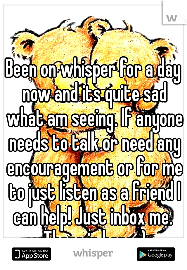 Been on whisper for a day now and its quite sad what am seeing. If anyone needs to talk or need any encouragement or for me to just listen as a friend I can help! Just inbox me.  There is hope :)