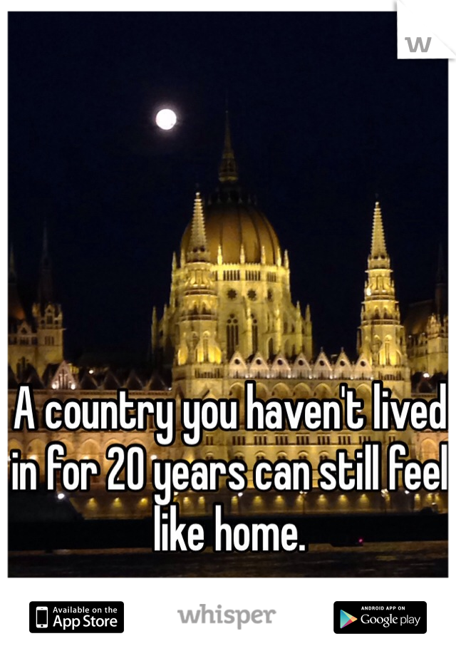 A country you haven't lived in for 20 years can still feel like home.