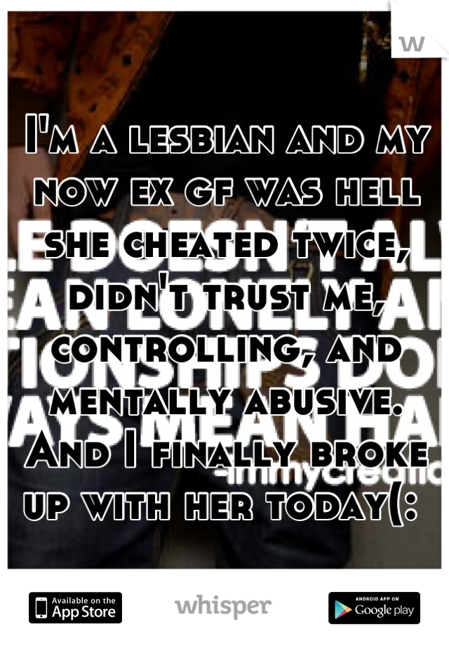 I'm a lesbian and my now ex gf was hell she cheated twice, didn't trust me, controlling, and mentally abusive. And I finally broke up with her today(: